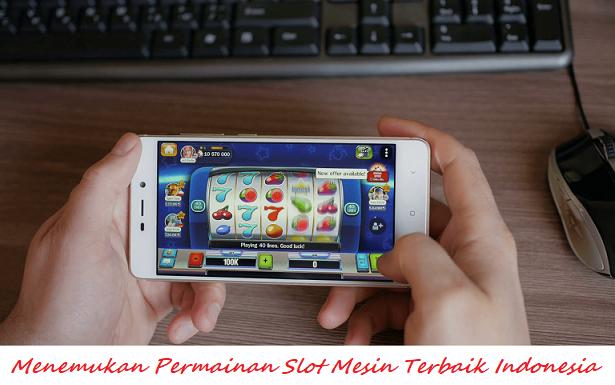 Menemukan Permainan Slot Mesin Terbaik Indonesia